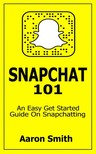 Smith Aaron - Snapchat 101 - An Easy Get Started Guide On Snapchatting [eKönyv: epub,  mobi]