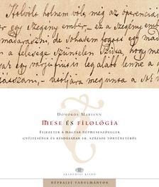 Domokos Mariann - Mese és filológia Fejezetek a magyar népmeseszövegek gyűjtésének és kiadásának 19. századi történetéből