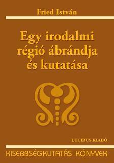 Fried István - EGY IRODALMI RÉGIÓ ÁBRÁNDJA ÉS KUTATÁSA - KISEBBSÉGKUTATÁS KÖNYVEK