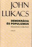 John Lukacs - DEMOKRÁCIA ÉS POPULIZMUS - FÉLELEM ÉS GYŰLÖLET