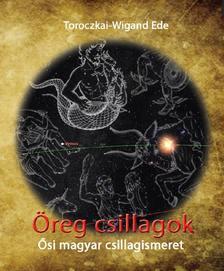 Toroczkai-Wigand Ede - Öreg csillagok-Ősi magyar csillagismeret