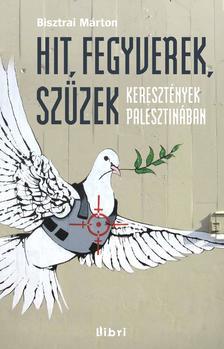 Bisztrai Márton - Hit, fegyverek, szüzek - Keresztények Palesztinában