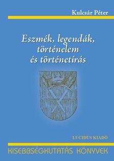 KULCSÁR PÉTER - Eszmék, legendák, történelem és történetírás