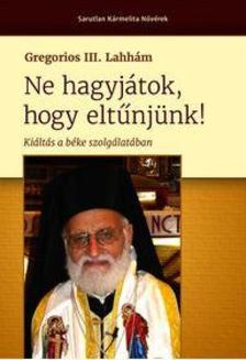 Gregorios III. Lahhám - Ne hagyjátok, hogy eltűnjünk! - Kiáltás a béke szolgálatában