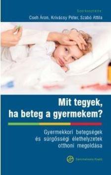 Cseh Áron (szerk.), Krivácsy Péter (szerk.), Szabó Attila (szerk.) - Mit tegyek, ha beteg a gyermekem?