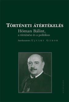 - Történeti átértékelésHóman Bálint a történész és a politikus