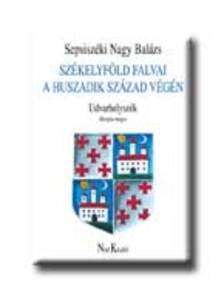 Sepsiszéki Nagy Balázs - SZÉKELYFÖLD FALVAI A HUSZADIK SZÁZAD VÉGÉN - UDVARHELYSZÉK /