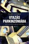 Fehér György - Utazás Parkinzóniába - Egy Parkinson-beteg naplója