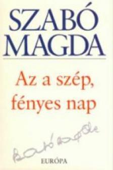 SZABÓ MAGDA - AZ A SZÉP, FÉNYES NAP
