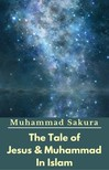 Sakura Muhammad - The Tale of Jesus & Muhammad In Islam [eKönyv: epub,  mobi]