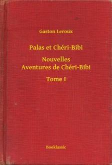Gaston Leroux - Palas et Chéri-Bibi - Nouvelles Aventures de Chéri-Bibi - Tome I [eKönyv: epub, mobi]