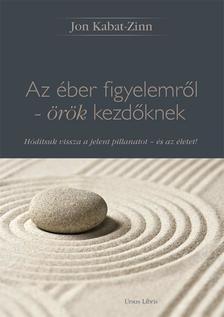 Jon Kabat-Zinn - Az éber figyelemről - örök kezdőknekHódítsuk vissza a jelen pillanatot - és az életet!