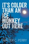 Perry Walter C. - It's Colder Than an Ice Monkey Out Here [eKönyv: epub,  mobi]