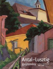 - ANTAL-LUSZTIG GYŰJTEMÉNY - A PÉCSI VÁLOGATÁS 2006-2008