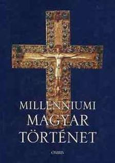 Tóth István György - Millenniumi magyar történet - MAGYARORSZÁG TÖRTÉNETE A HONFOGLALÁSTÓL NAPJAINKIG