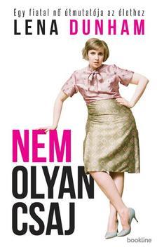 Lena Dunham - Nem olyan csaj - Egy fiatal nő útmutatója az élethez