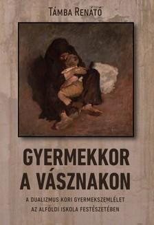 Renátó Támba - Gyermekkor a vásznakon - A dualizmus kori gyermekszemlélet az alföldi iskola festészetében [eKönyv: epub, mobi]