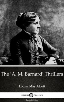 Delphi Classics Louisa May Alcott, - The 'A. M. Barnard' Thrillers by Louisa May Alcott (Illustrated) [eKönyv: epub, mobi]