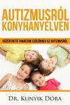 Dóra Kunyik - Autizmusról konyhanyelven - Közérthető tanácsok a szülőknek az autizmusról [eKönyv: epub, mobi]