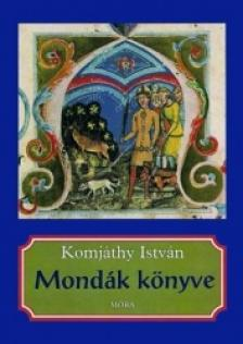 Komjáthy István - MONDÁK KÖNYVE - HUN ÉS MAGYAR MONDÁK