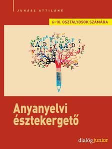 Juhász Attiláné - Anyanyelvi észtekergető - Kreatív nyelvi feladatsorok 6-7. és 8-10. osztályosok számára