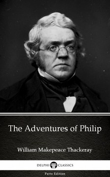 Delphi Classics William Makepeace Thackeray, - The Adventures of Philip by William Makepeace Thackeray (Illustrated) [eKönyv: epub, mobi]