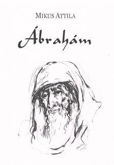 Mikus Attila - Ábrahám. Elbeszélő költemény