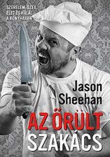 Jason Sheehan - Az őrült szakács -Szerelem, szex, élet és halál a konyhában