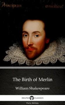 Delphi Classics William Shakespeare (Apocryphal), - The Birth of Merlin by William Shakespeare - Apocryphal (Illustrated) [eKönyv: epub, mobi]