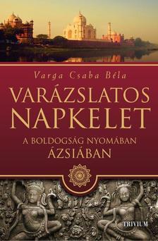 Varga Csaba Béla - Varázslatos Napkelet - A boldogság nyomában  Ázsiában