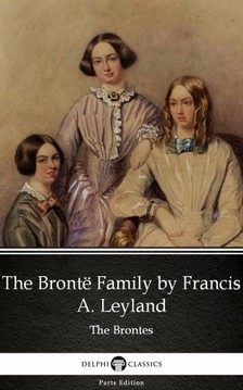 Delphi Classics Francis A. Leyland, - The Brontë Family by Francis A. Leyland (Illustrated) [eKönyv: epub, mobi]