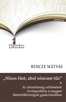 """Bencze Mátyás - """"Nincs füst, ahol nincsen tűz"""". Az ártatlanság vélelmének érvényesülése a magyar büntetőbíróságok gyakorlatában"""
