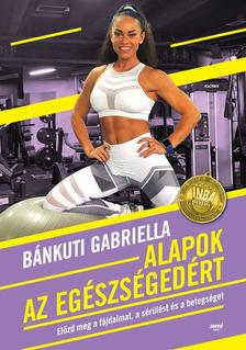 Bánkuti Gabriella - Alapok az egészségedért - Előzd meg a fájdalmat, a sérülést és a betegséget