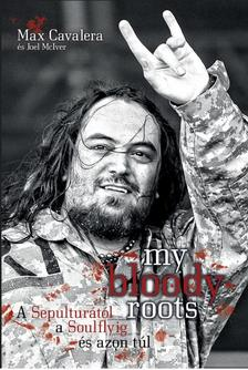 Joel McIver - My bloody roots - A Sepulturától a Soulflyig és azon túl