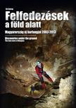 Slíz György - FELFEDEZÉSEK A FÖLD ALATT - MAGYARORSZÁG ÚJ BARLANGJAI 2003-2013Discoveries under the ground - the new caves at Hungary
