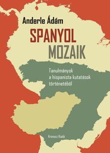 ANDERLE ÁDÁM - Spanyol mozaik. Tanulmányok a hispanista kutatások történetéből