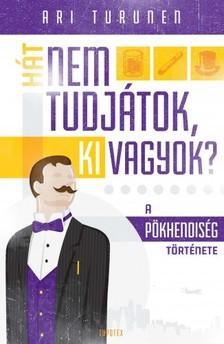 Ari Turunen - Hát nem tudjátok, ki vagyok? A pökhendiség története [eKönyv: epub, mobi]