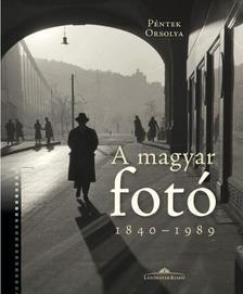 Péntek Orsolya - A magyar fotó - 1840-1989